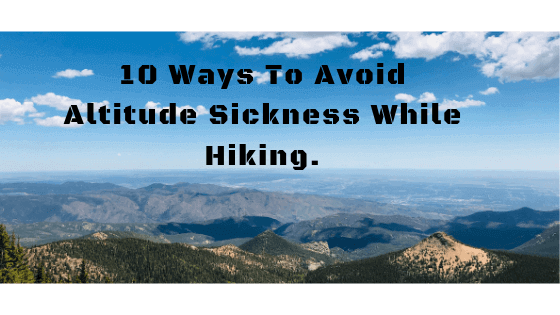 10 Ways To Avoid Altitude Sickness While Hiking